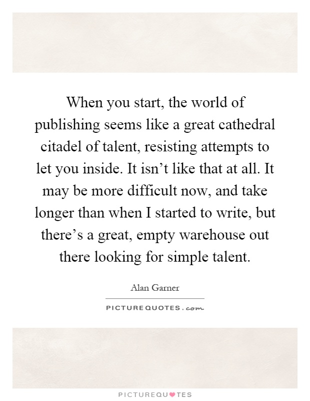 When you start, the world of publishing seems like a great cathedral citadel of talent, resisting attempts to let you inside. It isn't like that at all. It may be more difficult now, and take longer than when I started to write, but there's a great, empty warehouse out there looking for simple talent Picture Quote #1