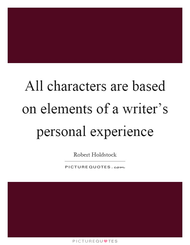 All characters are based on elements of a writer's personal experience Picture Quote #1