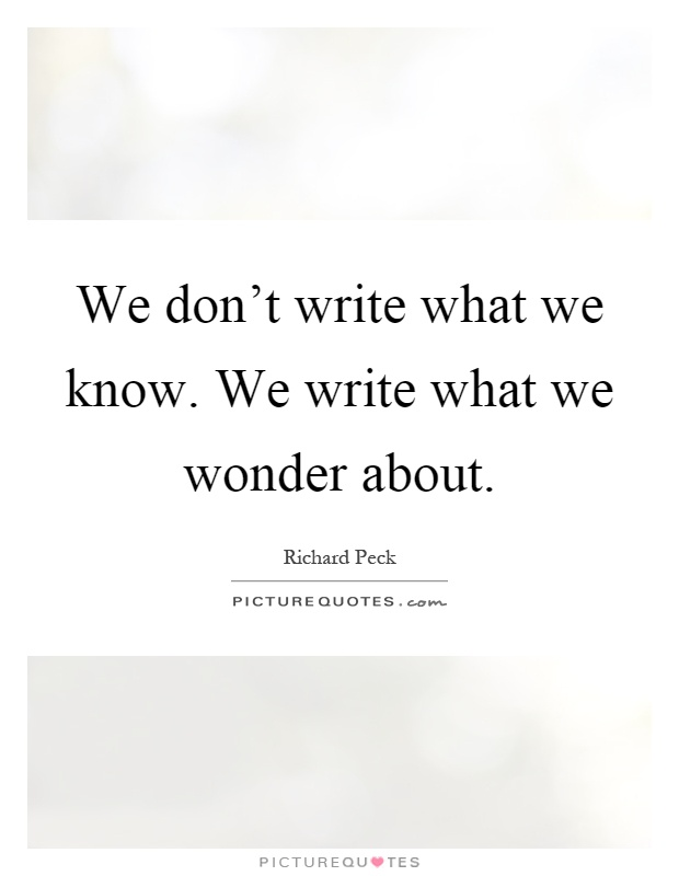 We Mock What We Don T Understand Quote: We Don't Write What We Know. We Write What We Wonder About