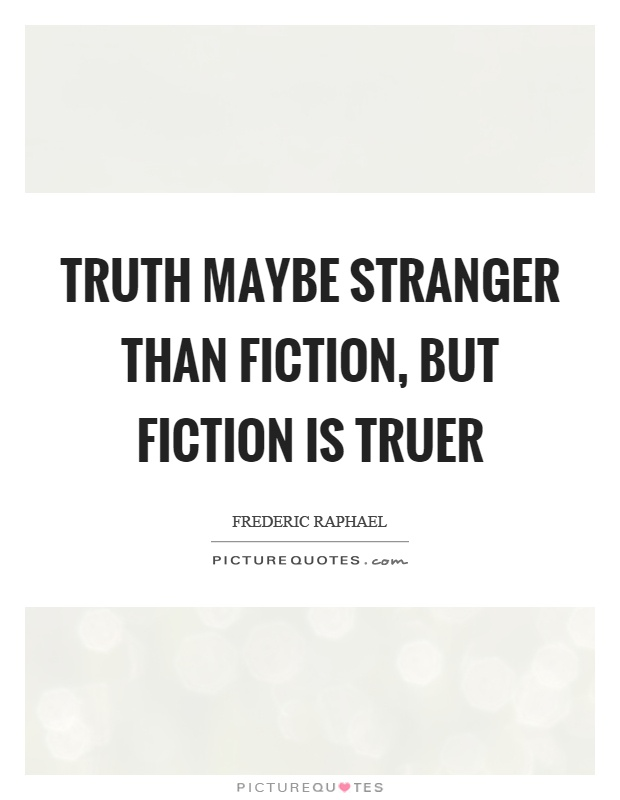 Truth maybe stranger than fiction, but fiction is truer ...