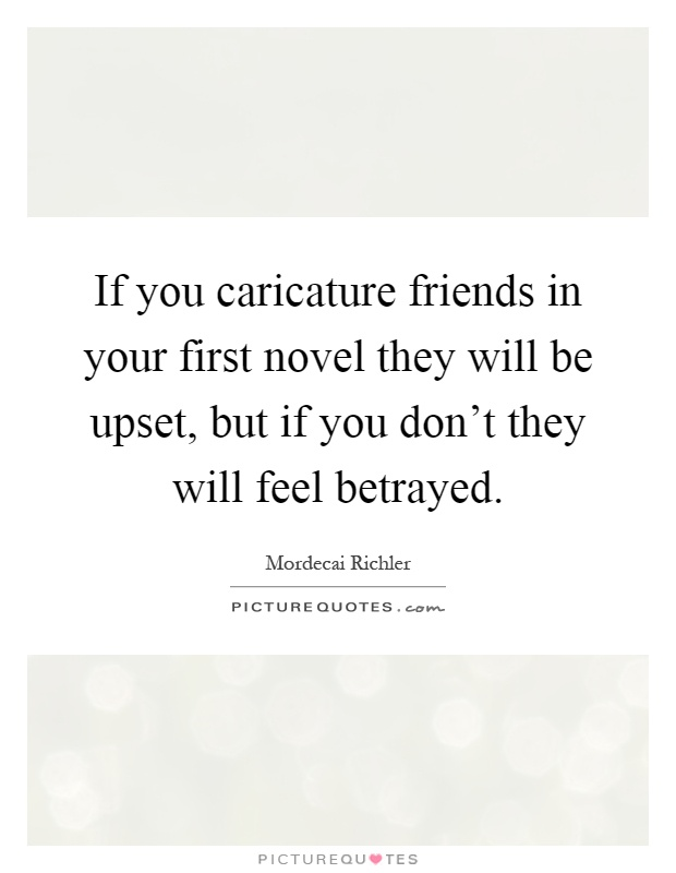 If you caricature friends in your first novel they will be upset, but if you don't they will feel betrayed Picture Quote #1