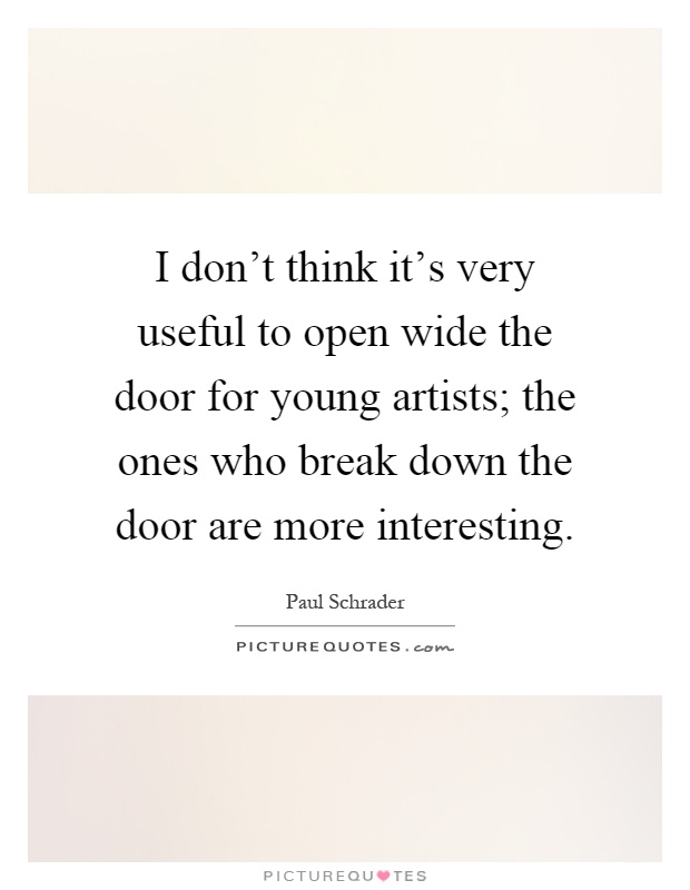 I don't think it's very useful to open wide the door for young artists; the ones who break down the door are more interesting Picture Quote #1