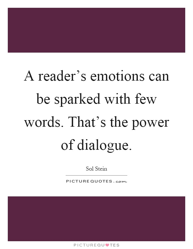 A reader's emotions can be sparked with few words. That's the power of dialogue Picture Quote #1