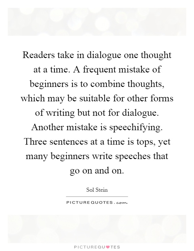 Readers take in dialogue one thought at a time. A frequent mistake of beginners is to combine thoughts, which may be suitable for other forms of writing but not for dialogue. Another mistake is speechifying. Three sentences at a time is tops, yet many beginners write speeches that go on and on Picture Quote #1