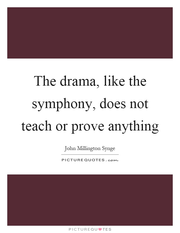 The drama, like the symphony, does not teach or prove anything Picture Quote #1