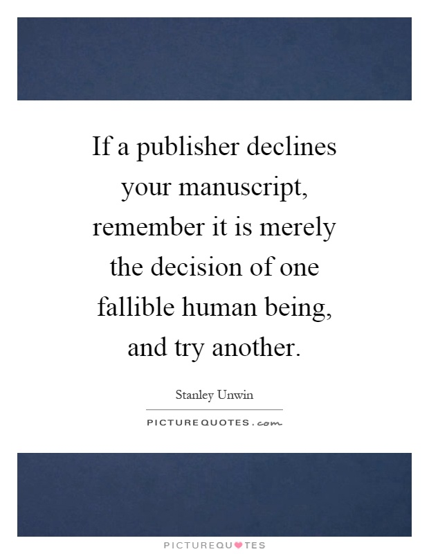 If a publisher declines your manuscript, remember it is merely the decision of one fallible human being, and try another Picture Quote #1