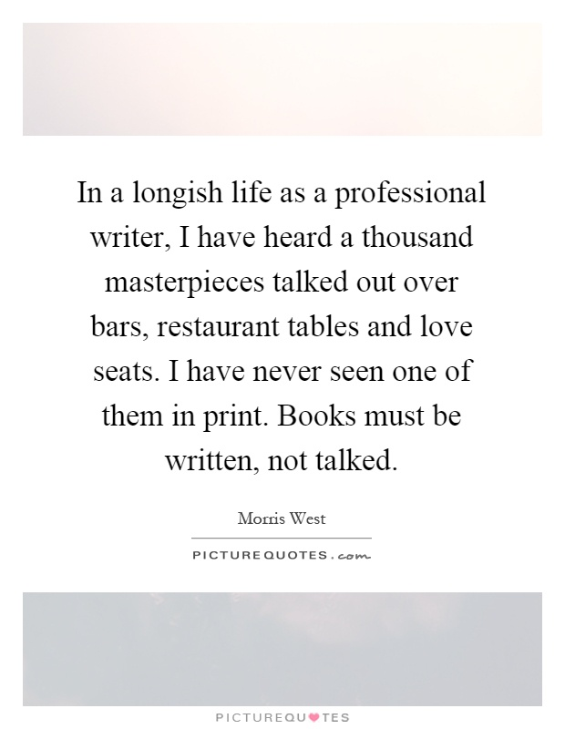 In a longish life as a professional writer, I have heard a thousand masterpieces talked out over bars, restaurant tables and love seats. I have never seen one of them in print. Books must be written, not talked Picture Quote #1