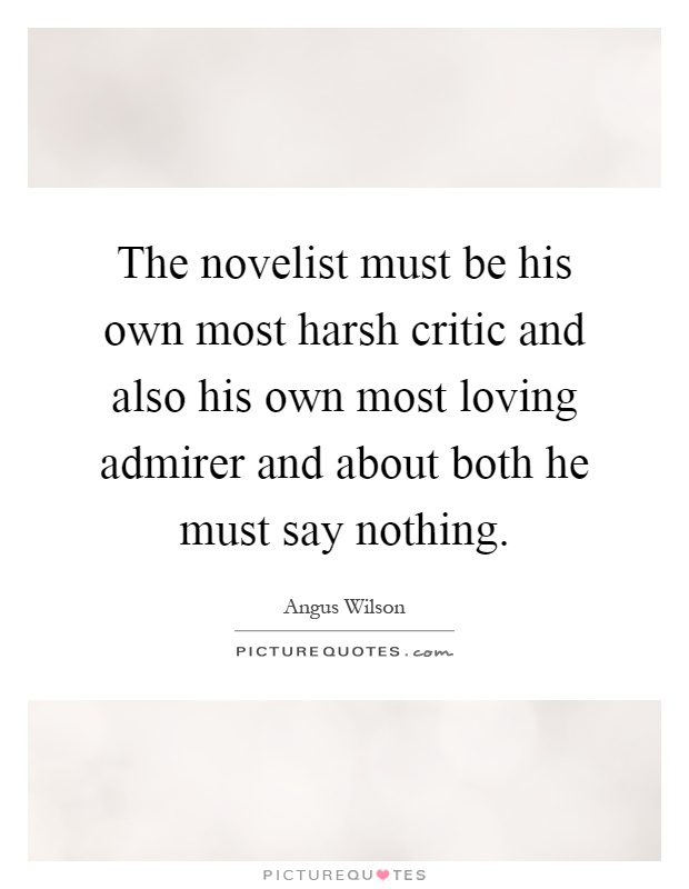 The novelist must be his own most harsh critic and also his own most loving admirer and about both he must say nothing Picture Quote #1