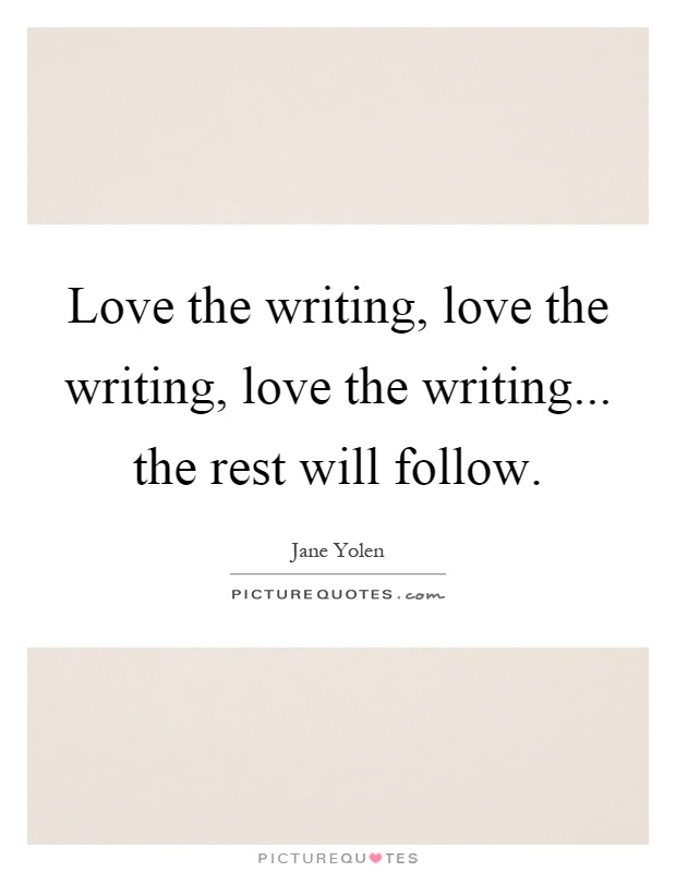 Love the writing, love the writing, love the writing... the rest will follow Picture Quote #1