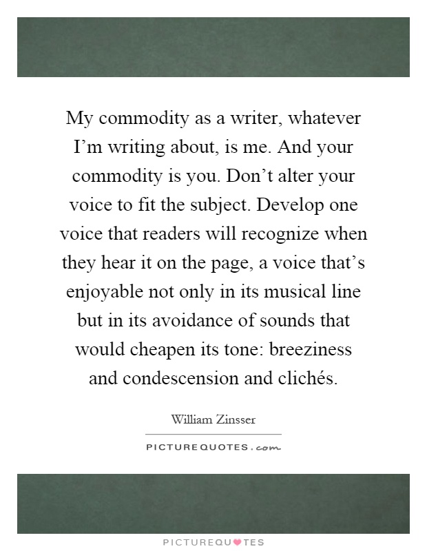 My commodity as a writer, whatever I'm writing about, is me. And your commodity is you. Don't alter your voice to fit the subject. Develop one voice that readers will recognize when they hear it on the page, a voice that's enjoyable not only in its musical line but in its avoidance of sounds that would cheapen its tone: breeziness and condescension and clichés Picture Quote #1