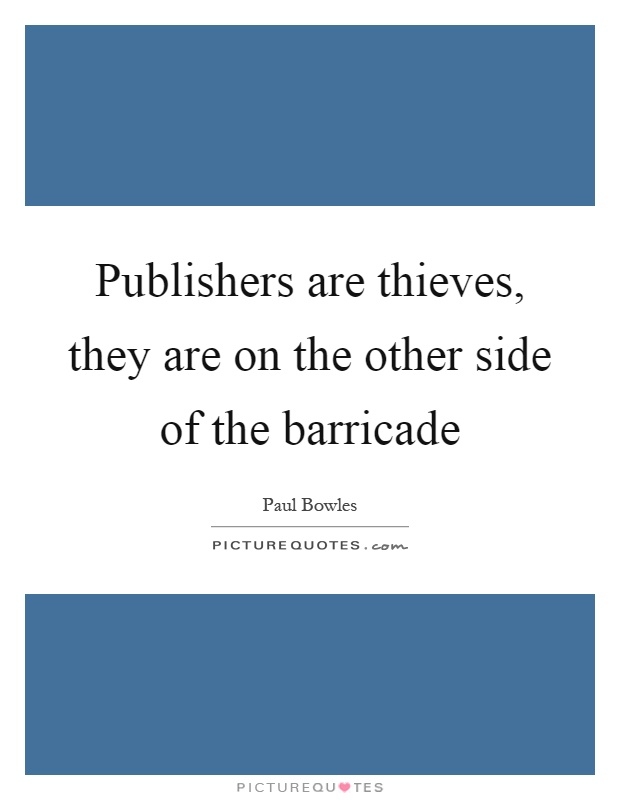 Publishers are thieves, they are on the other side of the barricade Picture Quote #1