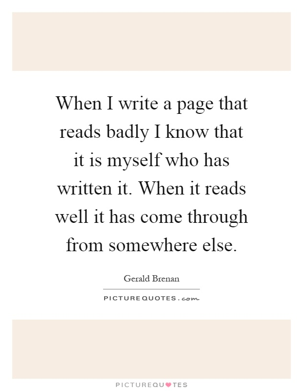 When I write a page that reads badly I know that it is myself who has written it. When it reads well it has come through from somewhere else Picture Quote #1