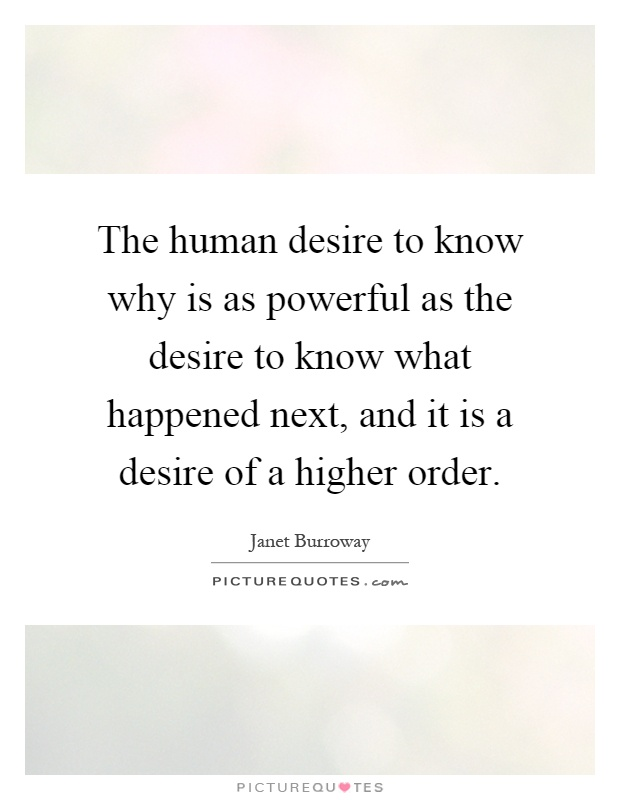 The human desire to know why is as powerful as the desire to know what happened next, and it is a desire of a higher order Picture Quote #1
