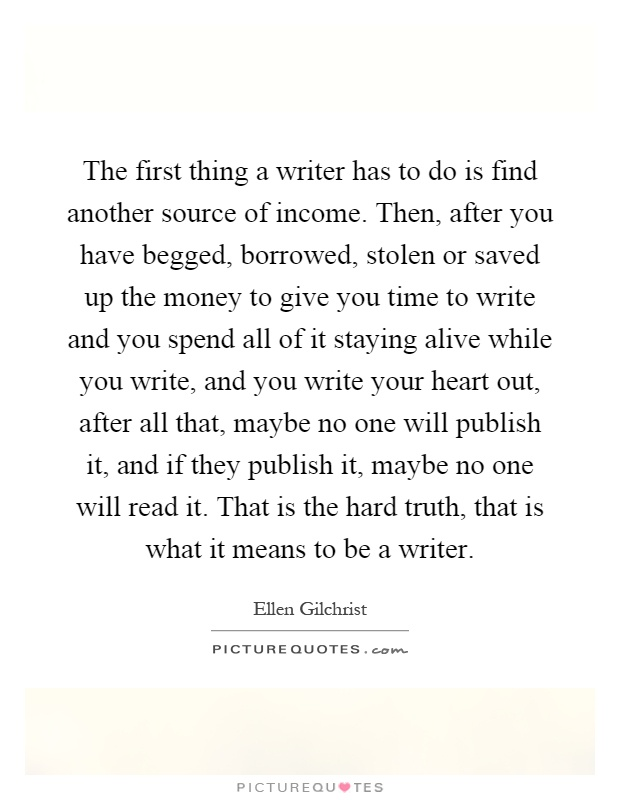 The first thing a writer has to do is find another source of income. Then, after you have begged, borrowed, stolen or saved up the money to give you time to write and you spend all of it staying alive while you write, and you write your heart out, after all that, maybe no one will publish it, and if they publish it, maybe no one will read it. That is the hard truth, that is what it means to be a writer Picture Quote #1