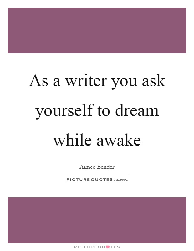 As a writer you ask yourself to dream while awake Picture Quote #1