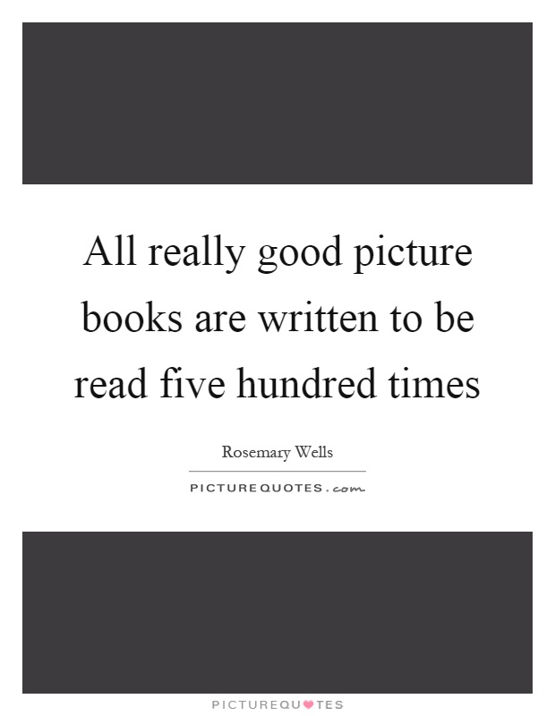All really good picture books are written to be read five hundred times Picture Quote #1