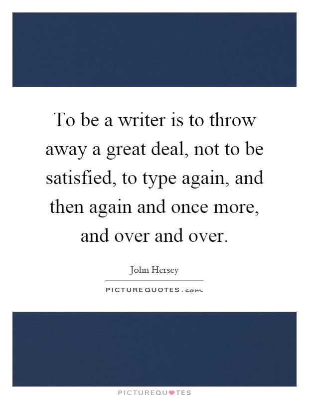 To be a writer is to throw away a great deal, not to be satisfied, to type again, and then again and once more, and over and over Picture Quote #1