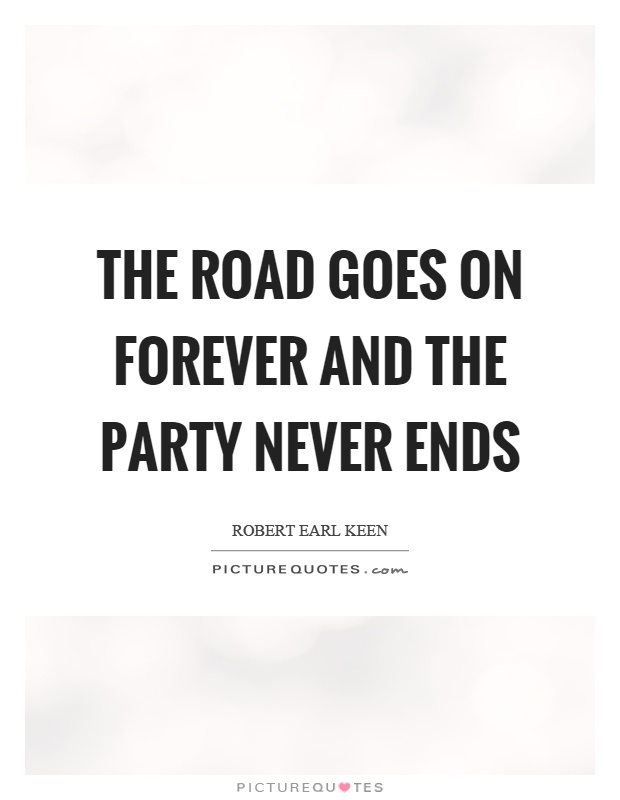 The road goes on forever and the party never ends Picture Quote #1