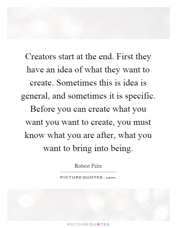 Creators start at the end. First they have an idea of what they want to create. Sometimes this is idea is general, and sometimes it is specific. Before you can create what you want you want to create, you must know what you are after, what you want to bring into being Picture Quote #1