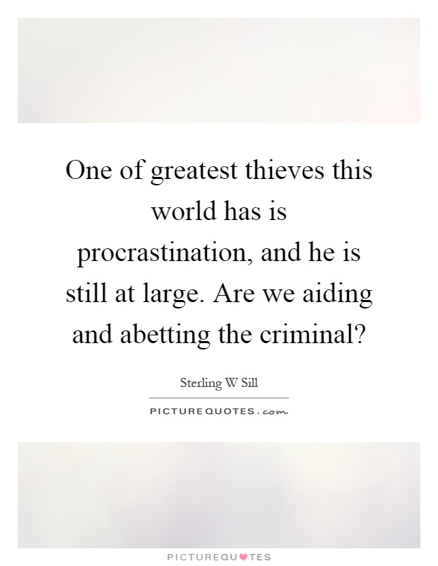 One of greatest thieves this world has is procrastination, and he is still at large. Are we aiding and abetting the criminal? Picture Quote #1