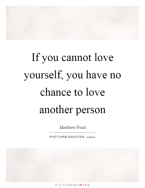 If you cannot love yourself, you have no chance to love another person Picture Quote #1