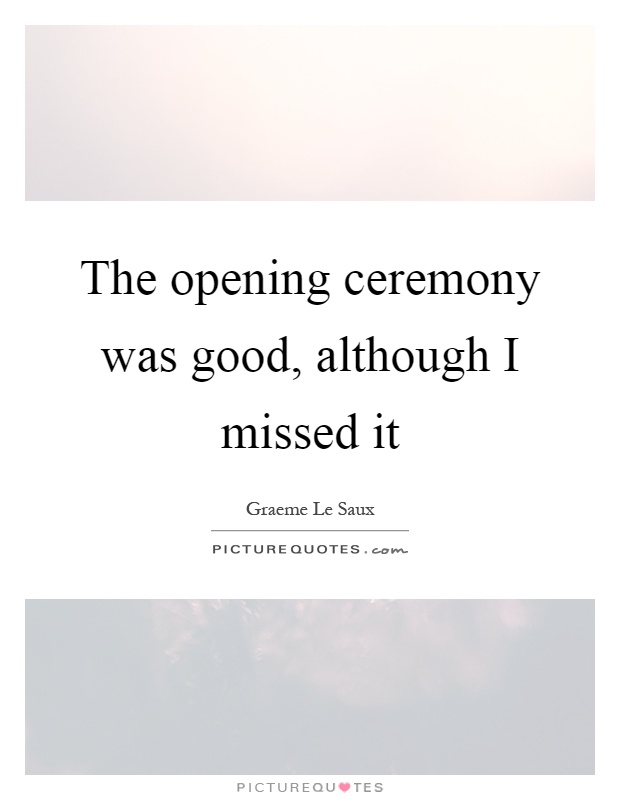 The opening ceremony was good, although I missed it Picture Quote #1