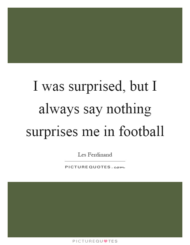 I was surprised, but I always say nothing surprises me in football Picture Quote #1