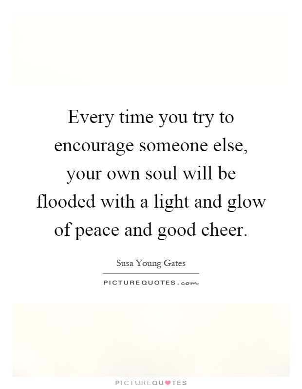 Every time you try to encourage someone else, your own soul will be flooded with a light and glow of peace and good cheer Picture Quote #1
