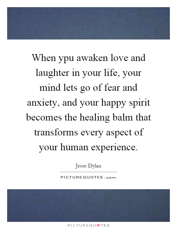 When ypu awaken love and laughter in your life, your mind lets go of fear and anxiety, and your happy spirit becomes the healing balm that transforms every aspect of your human experience Picture Quote #1