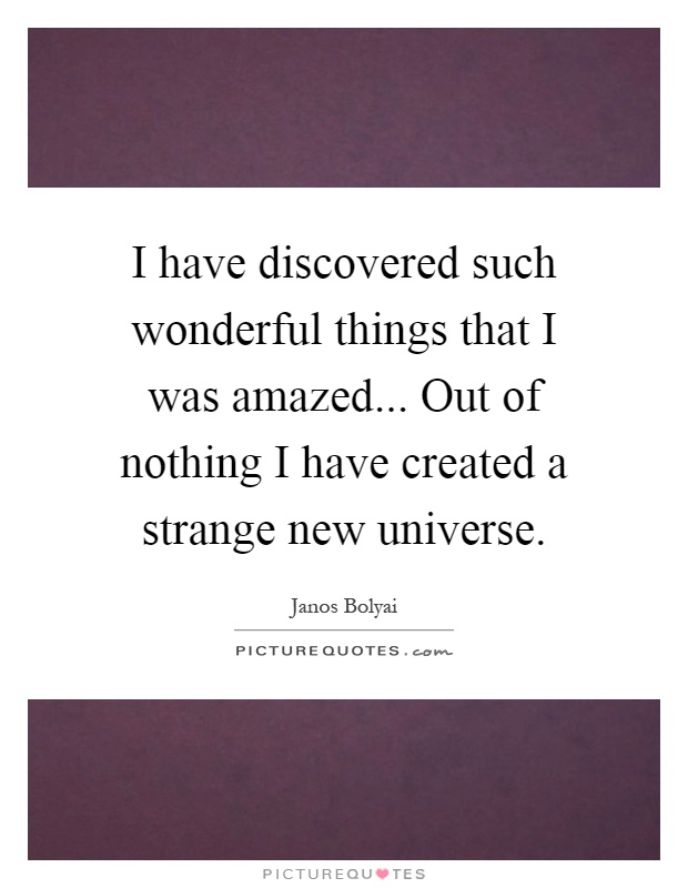 I have discovered such wonderful things that I was amazed... Out of nothing I have created a strange new universe Picture Quote #1