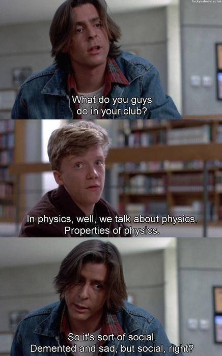 What do you guys do in your club? In physics, well, we talk about physics. Properties of physics. So it's sort of social. Demented and sad, but social, right? Picture Quote #1
