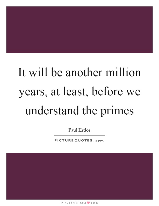 It will be another million years, at least, before we understand the primes Picture Quote #1
