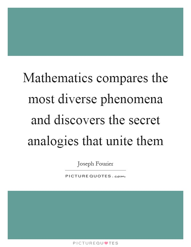 Mathematics compares the most diverse phenomena and discovers the secret analogies that unite them Picture Quote #1
