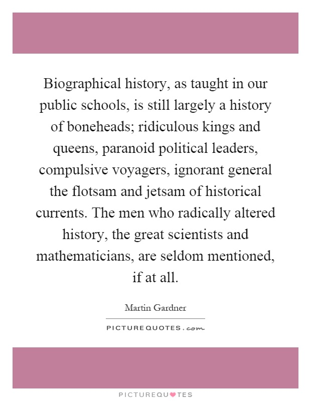 Biographical history, as taught in our public schools, is still largely a history of boneheads; ridiculous kings and queens, paranoid political leaders, compulsive voyagers, ignorant general the flotsam and jetsam of historical currents. The men who radically altered history, the great scientists and mathematicians, are seldom mentioned, if at all Picture Quote #1