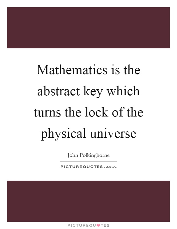 Mathematics is the abstract key which turns the lock of the physical universe Picture Quote #1