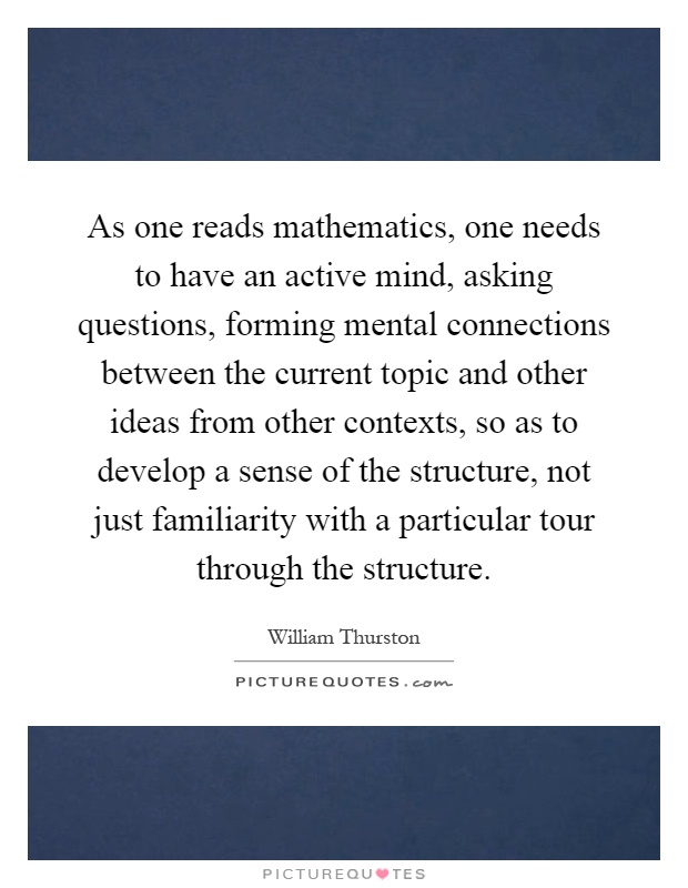 As one reads mathematics, one needs to have an active mind, asking questions, forming mental connections between the current topic and other ideas from other contexts, so as to develop a sense of the structure, not just familiarity with a particular tour through the structure Picture Quote #1