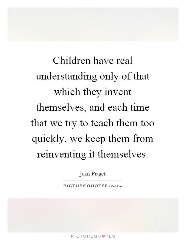 Children have real understanding only of that which they invent themselves, and each time that we try to teach them too quickly, we keep them from reinventing it themselves Picture Quote #1