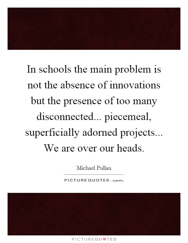 In schools the main problem is not the absence of innovations but the presence of too many disconnected... piecemeal, superficially adorned projects... We are over our heads Picture Quote #1