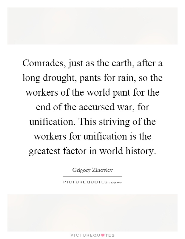 Comrades, just as the earth, after a long drought, pants for rain, so the workers of the world pant for the end of the accursed war, for unification. This striving of the workers for unification is the greatest factor in world history Picture Quote #1