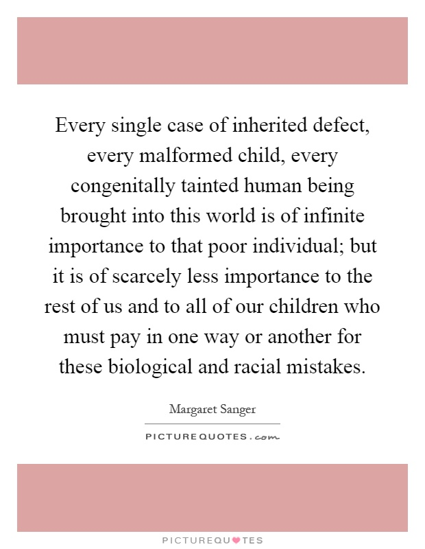 Every single case of inherited defect, every malformed child, every congenitally tainted human being brought into this world is of infinite importance to that poor individual; but it is of scarcely less importance to the rest of us and to all of our children who must pay in one way or another for these biological and racial mistakes Picture Quote #1
