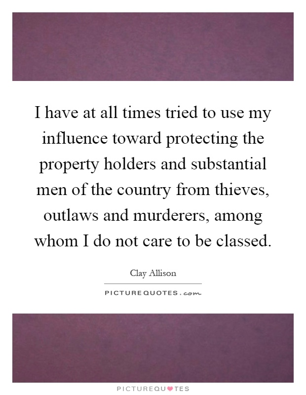 I have at all times tried to use my influence toward protecting the property holders and substantial men of the country from thieves, outlaws and murderers, among whom I do not care to be classed Picture Quote #1