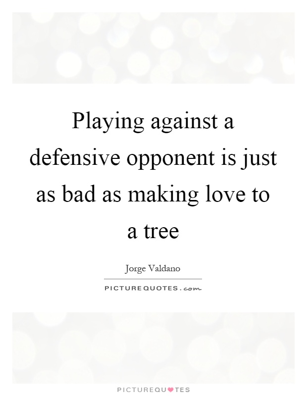Playing against a defensive opponent is just as bad as making love to a tree Picture Quote #1