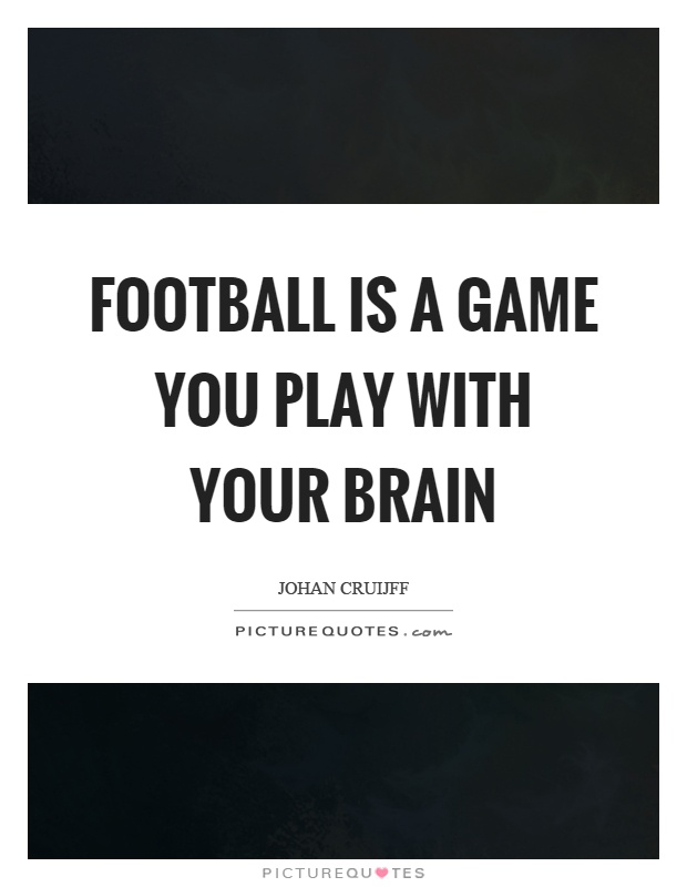 Football is a game you play with your brain Picture Quote #1