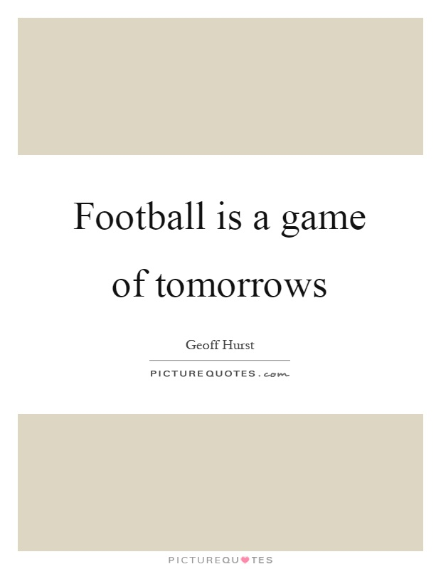 Football is a game of tomorrows Picture Quote #1