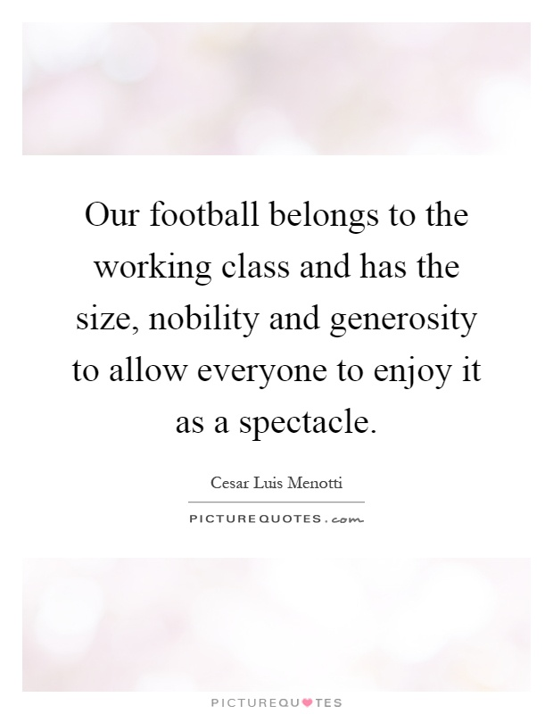 Our football belongs to the working class and has the size, nobility and generosity to allow everyone to enjoy it as a spectacle Picture Quote #1