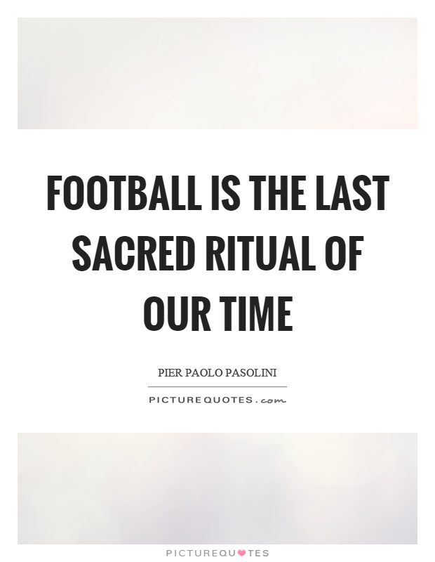 Football is the last sacred ritual of our time Picture Quote #1