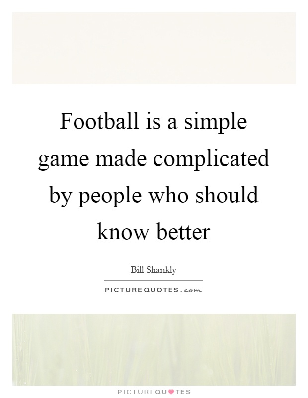Football is a simple game made complicated by people who should know better Picture Quote #1