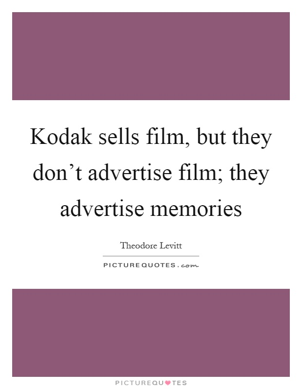 Kodak sells film, but they don't advertise film; they advertise memories Picture Quote #1