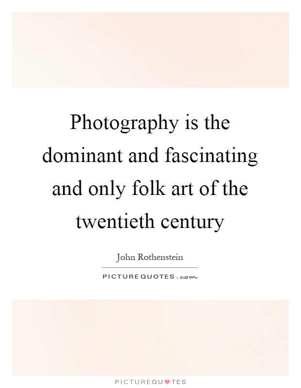 Photography is the dominant and fascinating and only folk art of the twentieth century Picture Quote #1
