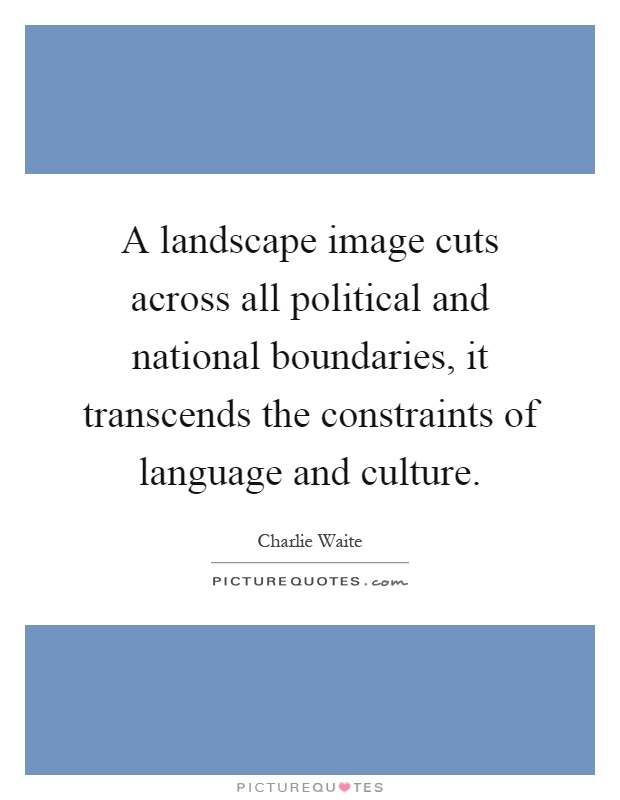 A landscape image cuts across all political and national boundaries, it transcends the constraints of language and culture Picture Quote #1